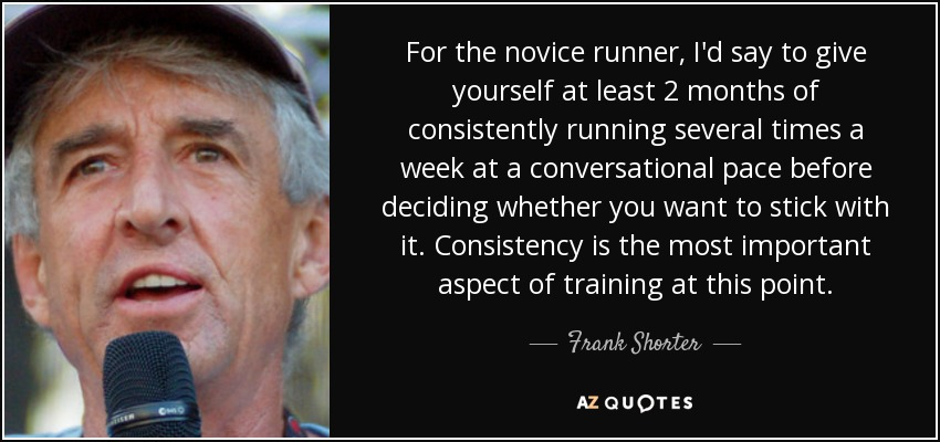 For the novice runner, I'd say to give yourself at least 2 months of consistently running several times a week at a conversational pace before deciding whether you want to stick with it. Consistency is the most important aspect of training at this point. - Frank Shorter