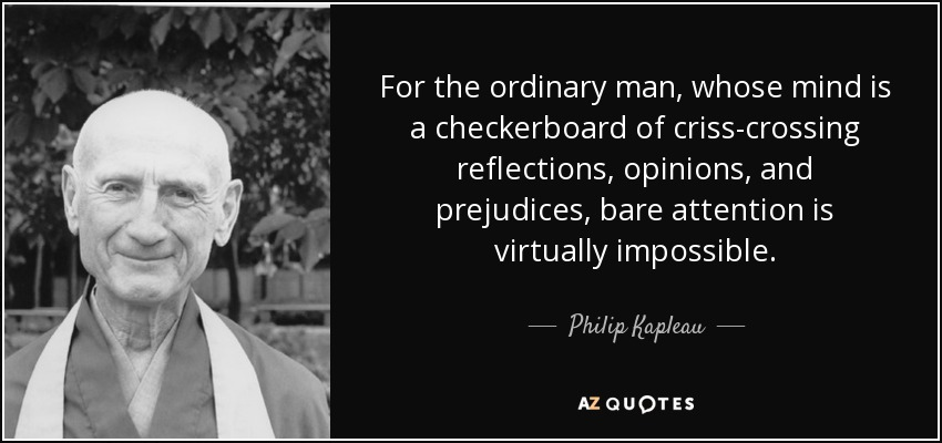 For the ordinary man, whose mind is a checkerboard of criss-crossing reflections, opinions, and prejudices, bare attention is virtually impossible. - Philip Kapleau