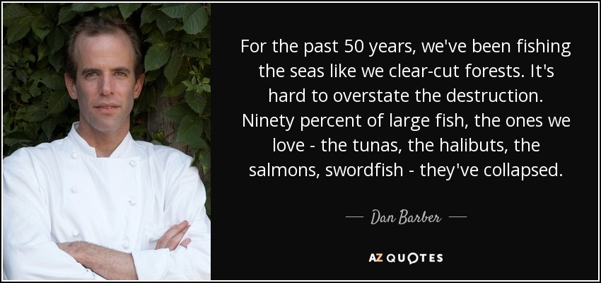 For the past 50 years, we've been fishing the seas like we clear-cut forests. It's hard to overstate the destruction. Ninety percent of large fish, the ones we love - the tunas, the halibuts, the salmons, swordfish - they've collapsed. - Dan Barber
