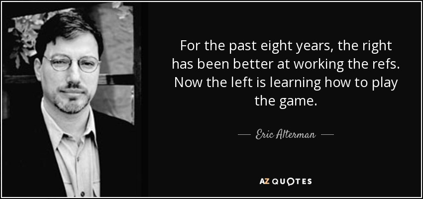 For the past eight years, the right has been better at working the refs. Now the left is learning how to play the game. - Eric Alterman