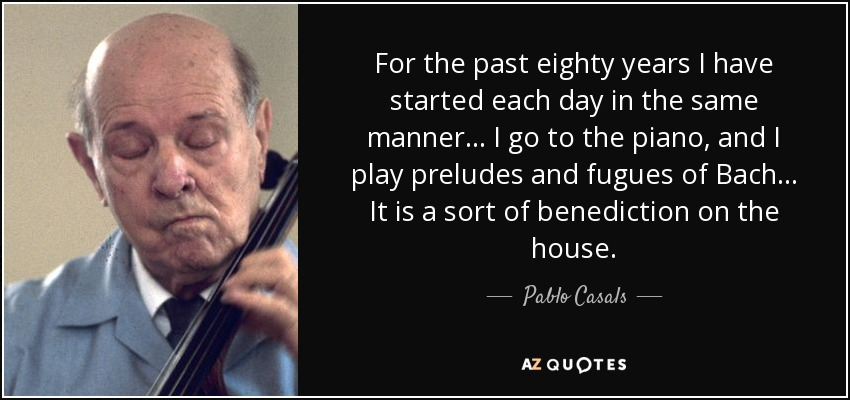 For the past eighty years I have started each day in the same manner... I go to the piano, and I play preludes and fugues of Bach... It is a sort of benediction on the house. - Pablo Casals