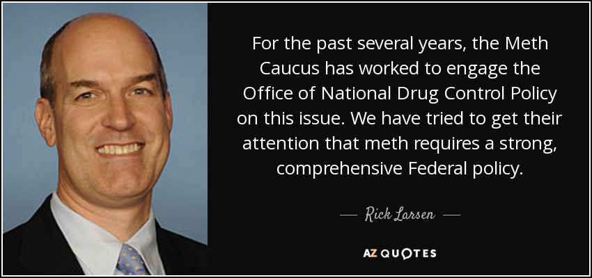 For the past several years, the Meth Caucus has worked to engage the Office of National Drug Control Policy on this issue. We have tried to get their attention that meth requires a strong, comprehensive Federal policy. - Rick Larsen
