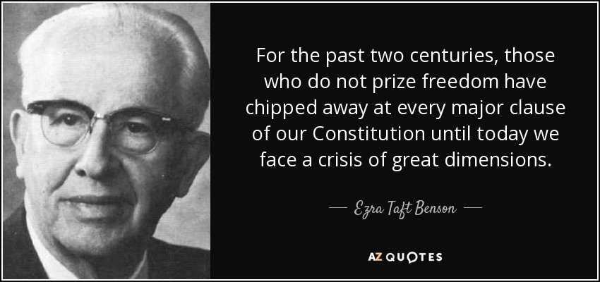 For the past two centuries, those who do not prize freedom have chipped away at every major clause of our Constitution until today we face a crisis of great dimensions. - Ezra Taft Benson