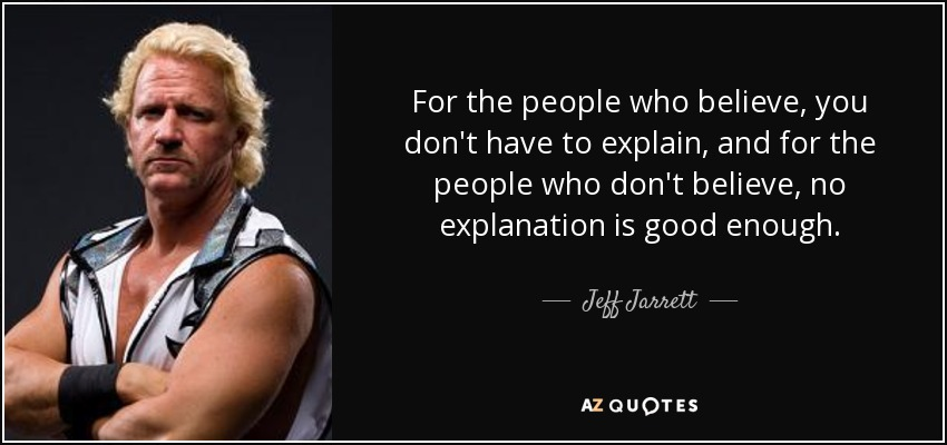 For the people who believe, you don't have to explain, and for the people who don't believe, no explanation is good enough. - Jeff Jarrett