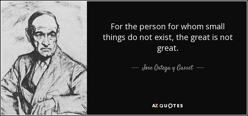 For the person for whom small things do not exist, the great is not great. - Jose Ortega y Gasset