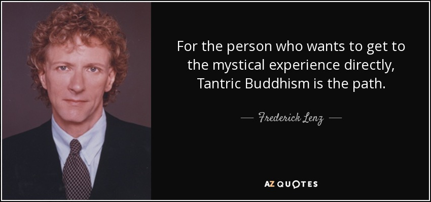 For the person who wants to get to the mystical experience directly, Tantric Buddhism is the path. - Frederick Lenz