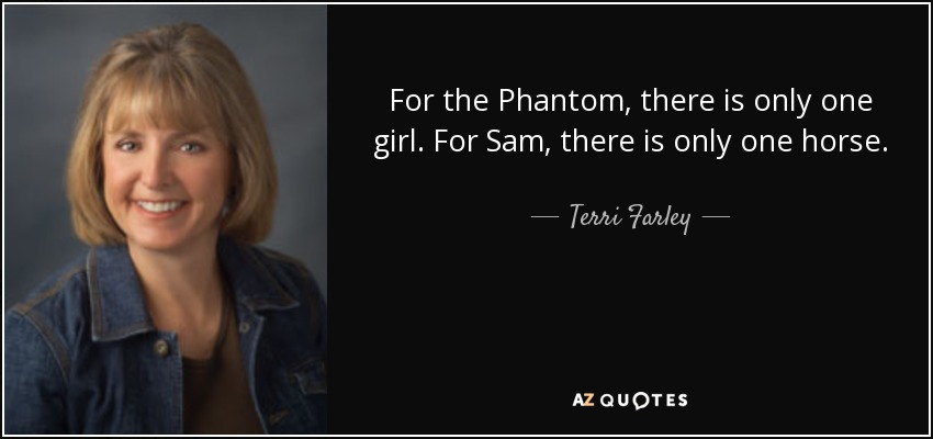 For the Phantom, there is only one girl. For Sam, there is only one horse. - Terri Farley