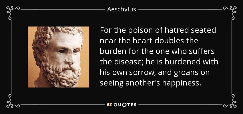 For the poison of hatred seated near the heart doubles the burden for the one who suffers the disease; he is burdened with his own sorrow, and groans on seeing another's happiness. - Aeschylus