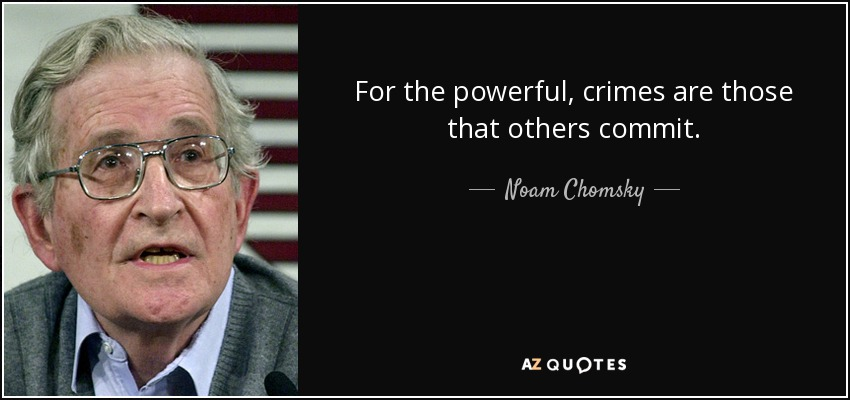 For the powerful, crimes are those that others commit. - Noam Chomsky