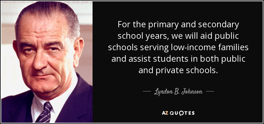 For the primary and secondary school years, we will aid public schools serving low-income families and assist students in both public and private schools. - Lyndon B. Johnson