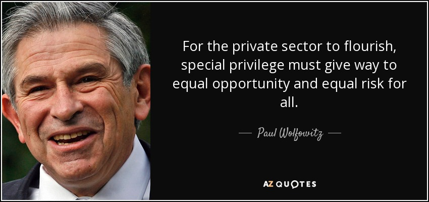 For the private sector to flourish, special privilege must give way to equal opportunity and equal risk for all. - Paul Wolfowitz