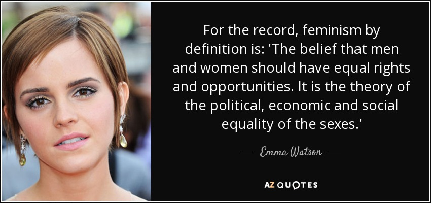 For the record, feminism by definition is: 'The belief that men and women should have equal rights and opportunities. It is the theory of the political, economic and social equality of the sexes.' - Emma Watson