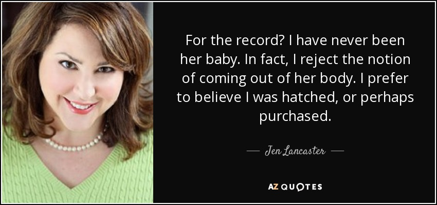 For the record? I have never been her baby. In fact, I reject the notion of coming out of her body. I prefer to believe I was hatched, or perhaps purchased. - Jen Lancaster