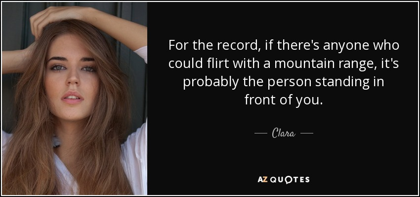 For the record, if there's anyone who could flirt with a mountain range, it's probably the person standing in front of you. - Clara