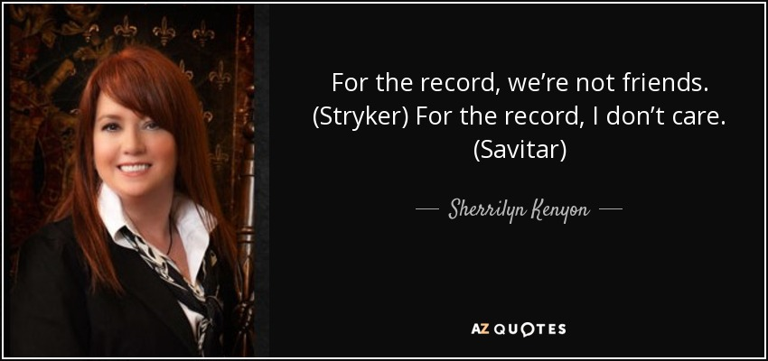 For the record, we're not friends. (Stryker) For the record, I don't care. (Savitar) - Sherrilyn Kenyon