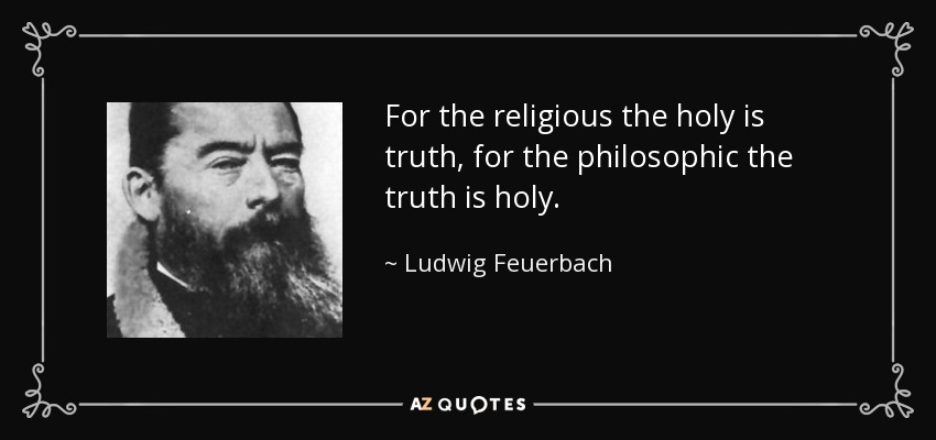 For the religious the holy is truth, for the philosophic the truth is holy. - Ludwig Feuerbach
