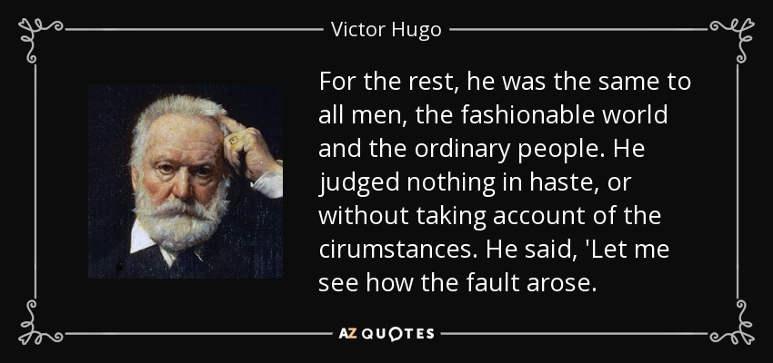 For the rest, he was the same to all men, the fashionable world and the ordinary people. He judged nothing in haste, or without taking account of the cirumstances. He said, 'Let me see how the fault arose. - Victor Hugo