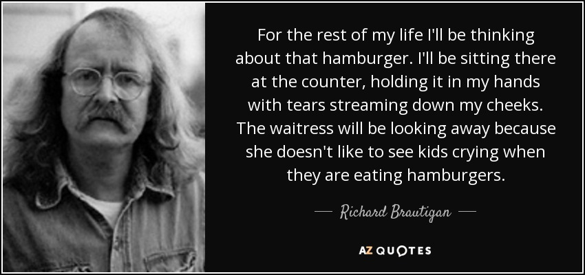 For the rest of my life I'll be thinking about that hamburger. I'll be sitting there at the counter, holding it in my hands with tears streaming down my cheeks. The waitress will be looking away because she doesn't like to see kids crying when they are eating hamburgers... - Richard Brautigan