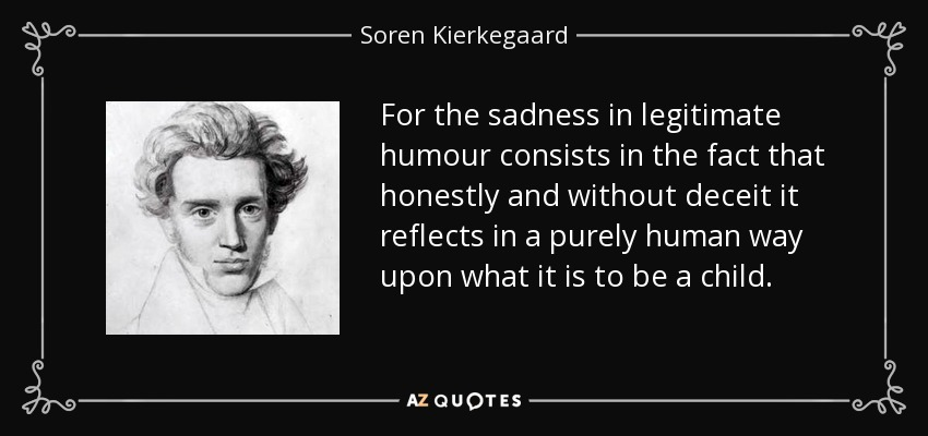 For the sadness in legitimate humour consists in the fact that honestly and without deceit it reflects in a purely human way upon what it is to be a child. - Soren Kierkegaard