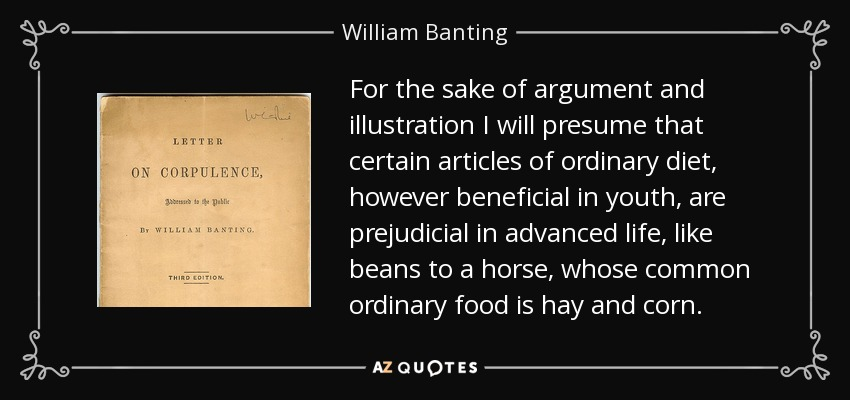For the sake of argument and illustration I will presume that certain articles of ordinary diet, however beneficial in youth, are prejudicial in advanced life, like beans to a horse, whose common ordinary food is hay and corn. - William Banting