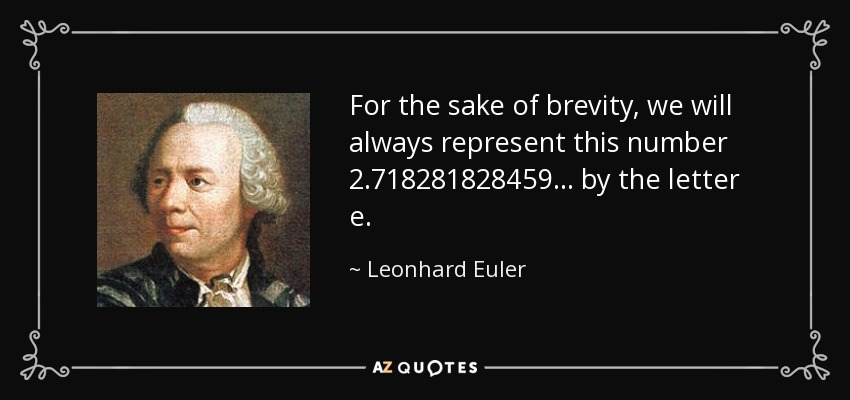 For the sake of brevity, we will always represent this number 2.718281828459... by the letter e. - Leonhard Euler