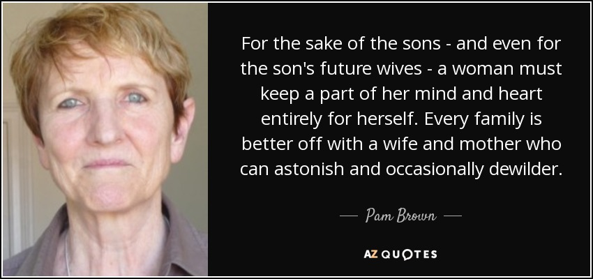 For the sake of the sons - and even for the son's future wives - a woman must keep a part of her mind and heart entirely for herself. Every family is better off with a wife and mother who can astonish and occasionally dewilder. - Pam Brown