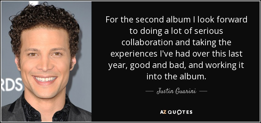 For the second album I look forward to doing a lot of serious collaboration and taking the experiences I've had over this last year, good and bad, and working it into the album. - Justin Guarini