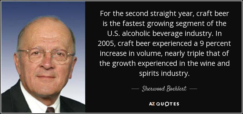 For the second straight year, craft beer is the fastest growing segment of the U.S. alcoholic beverage industry. In 2005, craft beer experienced a 9 percent increase in volume, nearly triple that of the growth experienced in the wine and spirits industry. - Sherwood Boehlert