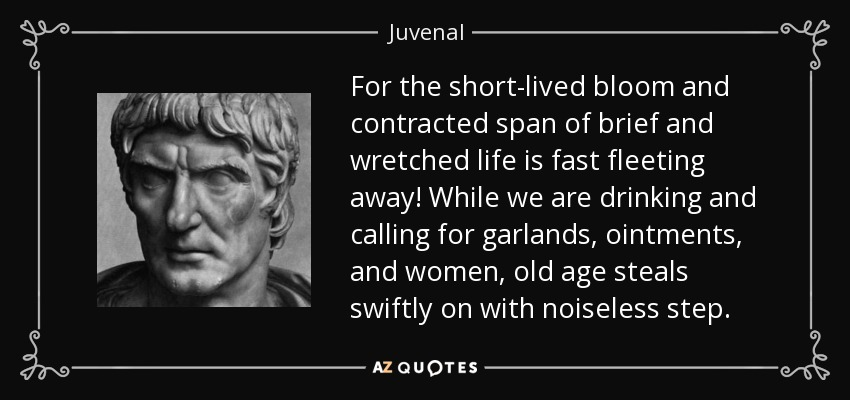 For the short-lived bloom and contracted span of brief and wretched life is fast fleeting away! While we are drinking and calling for garlands, ointments, and women, old age steals swiftly on with noiseless step. - Juvenal