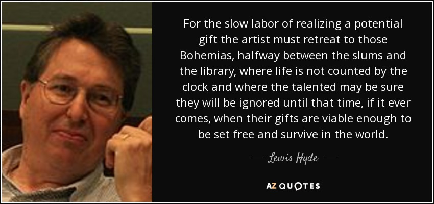 For the slow labor of realizing a potential gift the artist must retreat to those Bohemias, halfway between the slums and the library, where life is not counted by the clock and where the talented may be sure they will be ignored until that time, if it ever comes, when their gifts are viable enough to be set free and survive in the world. - Lewis Hyde
