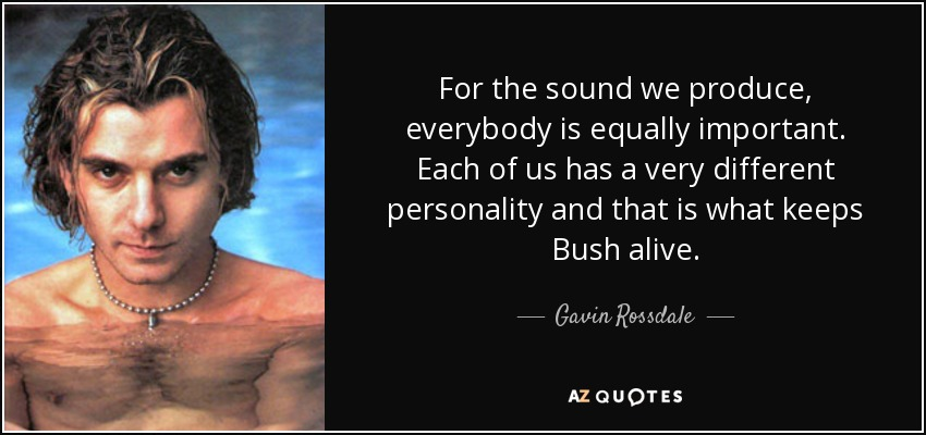 For the sound we produce, everybody is equally important. Each of us has a very different personality and that is what keeps Bush alive. - Gavin Rossdale