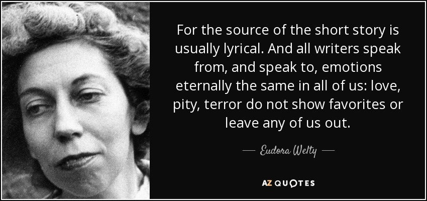 For the source of the short story is usually lyrical. And all writers speak from, and speak to, emotions eternally the same in all of us: love, pity, terror do not show favorites or leave any of us out. - Eudora Welty