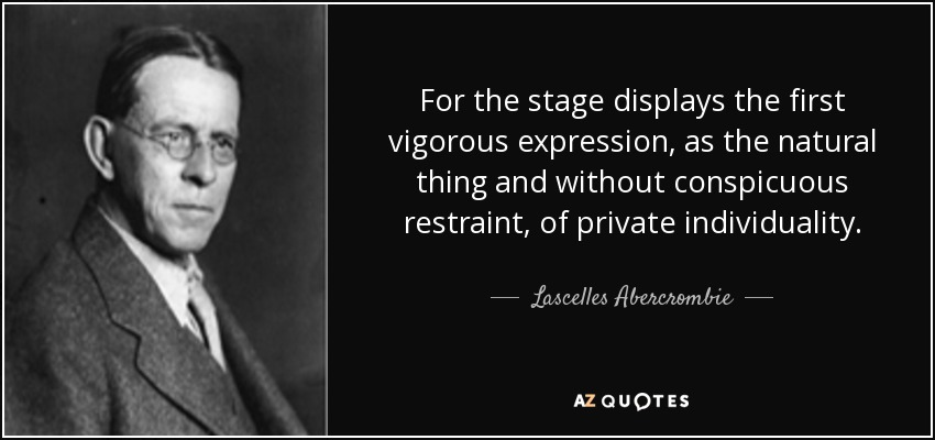 For the stage displays the first vigorous expression, as the natural thing and without conspicuous restraint, of private individuality. - Lascelles Abercrombie