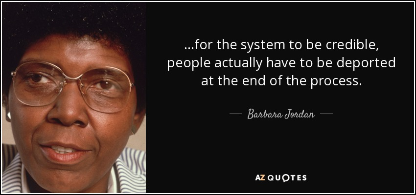 ...for the system to be credible, people actually have to be deported at the end of the process. - Barbara Jordan