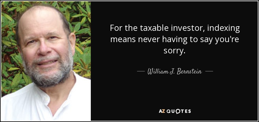 For the taxable investor, indexing means never having to say you're sorry. - William J. Bernstein