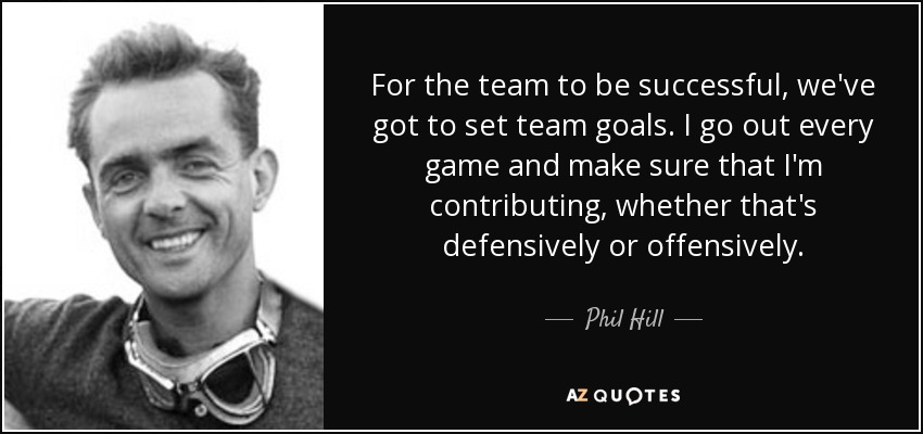 For the team to be successful, we've got to set team goals. I go out every game and make sure that I'm contributing, whether that's defensively or offensively. - Phil Hill