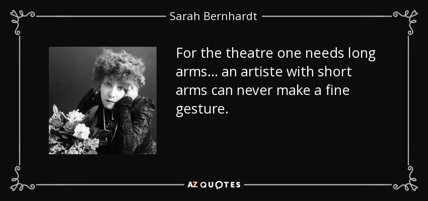 For the theatre one needs long arms... an artiste with short arms can never make a fine gesture. - Sarah Bernhardt