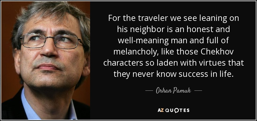 For the traveler we see leaning on his neighbor is an honest and well-meaning man and full of melancholy, like those Chekhov characters so laden with virtues that they never know success in life. - Orhan Pamuk