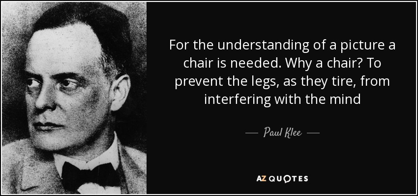 For the understanding of a picture a chair is needed. Why a chair? To prevent the legs, as they tire, from interfering with the mind - Paul Klee