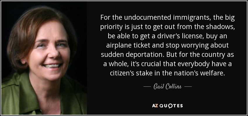 For the undocumented immigrants, the big priority is just to get out from the shadows, be able to get a driver's license, buy an airplane ticket and stop worrying about sudden deportation. But for the country as a whole, it's crucial that everybody have a citizen's stake in the nation's welfare. - Gail Collins