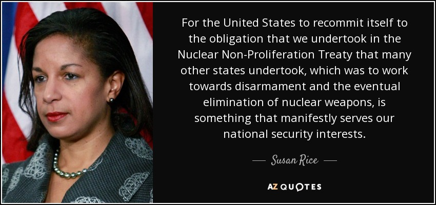 For the United States to recommit itself to the obligation that we undertook in the Nuclear Non-Proliferation Treaty that many other states undertook, which was to work towards disarmament and the eventual elimination of nuclear weapons, is something that manifestly serves our national security interests. - Susan Rice