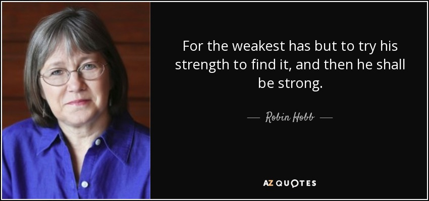 For the weakest has but to try his strength to find it, and then he shall be strong. - Robin Hobb