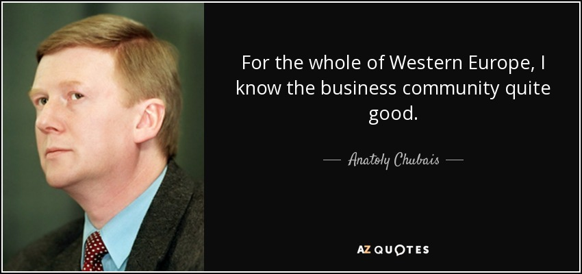 For the whole of Western Europe, I know the business community quite good. - Anatoly Chubais