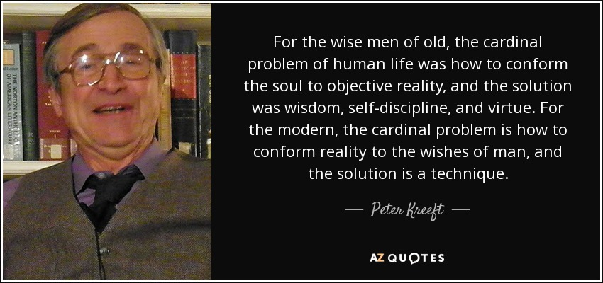 For the wise men of old, the cardinal problem of human life was how to conform the soul to objective reality, and the solution was wisdom, self-discipline, and virtue. For the modern, the cardinal problem is how to conform reality to the wishes of man, and the solution is a technique. - Peter Kreeft