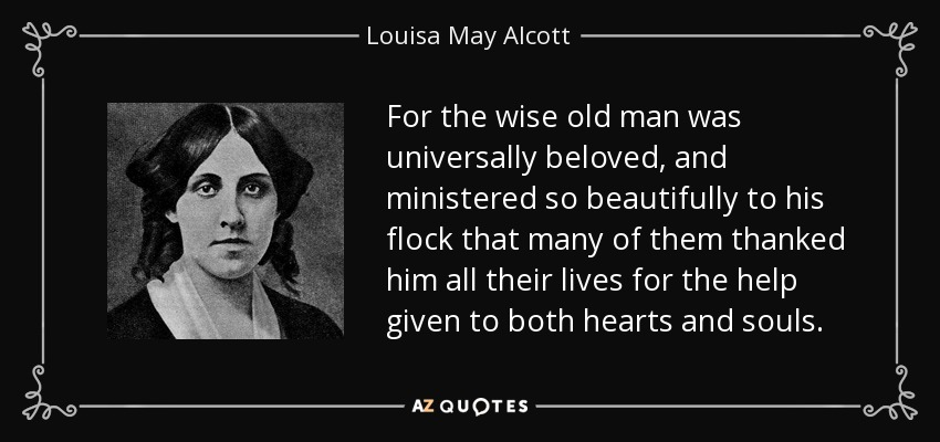 For the wise old man was universally beloved, and ministered so beautifully to his flock that many of them thanked him all their lives for the help given to both hearts and souls. - Louisa May Alcott