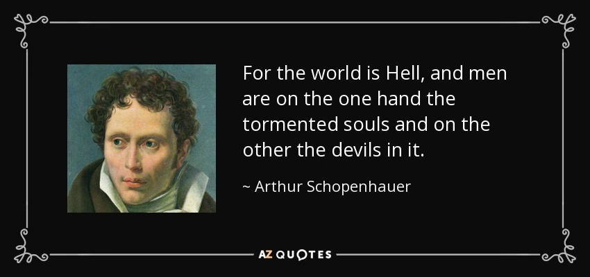 For the world is Hell, and men are on the one hand the tormented souls and on the other the devils in it. - Arthur Schopenhauer