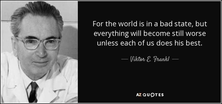 For the world is in a bad state, but everything will become still worse unless each of us does his best. - Viktor E. Frankl