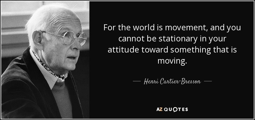 For the world is movement, and you cannot be stationary in your attitude toward something that is moving. - Henri Cartier-Bresson