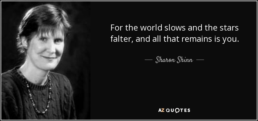 For the world slows and the stars falter, and all that remains is you... - Sharon Shinn