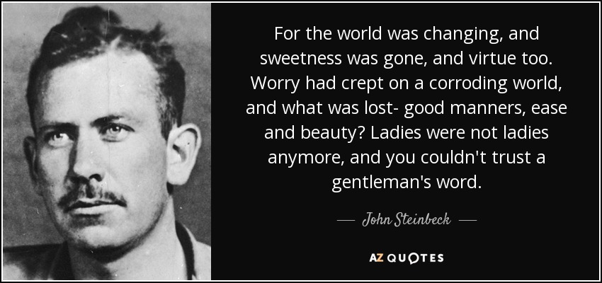 For the world was changing, and sweetness was gone, and virtue too. Worry had crept on a corroding world, and what was lost- good manners, ease and beauty? Ladies were not ladies anymore, and you couldn't trust a gentleman's word. - John Steinbeck